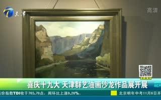 喜庆十九大 天津群艺油画沙龙作品展开展