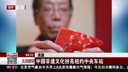 美国: 中国非遗文化扮亮纽约中央车站 北京您早