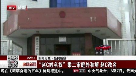 """晚间新闻报道新闻万象·新闻链接 """"赵C姓名权""""案二审庭外和解 赵C改名 高清"""