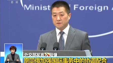 中国外交部: 愿同俄加强国际事务中的协调配合